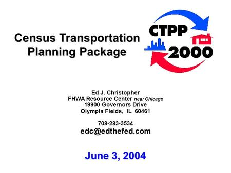 Census Transportation Planning Package Ed J. Christopher FHWA Resource Center near Chicago 19900 Governors Drive Olympia Fields, IL 60461 708-283-3534.