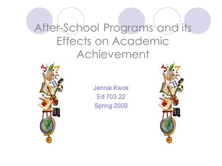 After-School Programs and its Effects on Academic Achievement Jennie Kwok Ed 703.22 Spring 2009.