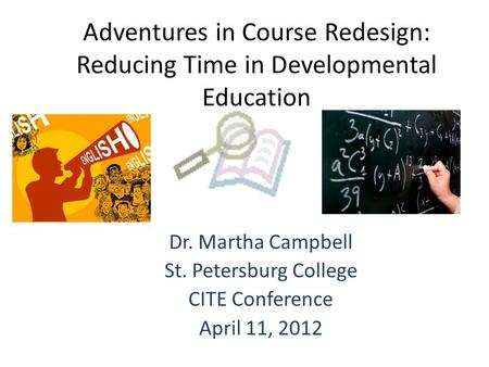 Adventures in Course Redesign: Reducing Time in Developmental Education Dr. Martha Campbell St. Petersburg College CITE Conference April 11, 2012.
