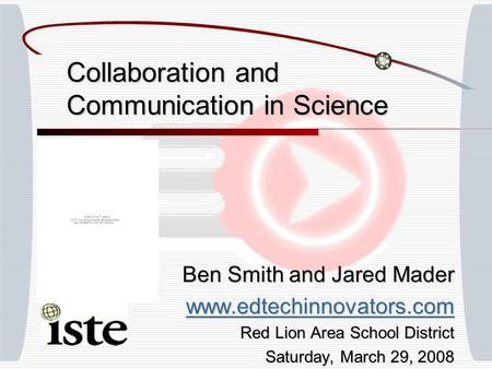 Collaboration and Communication in Science Ben Smith and Jared Mader www.edtechinnovators.com Red Lion Area School District Saturday, March 29, 2008.