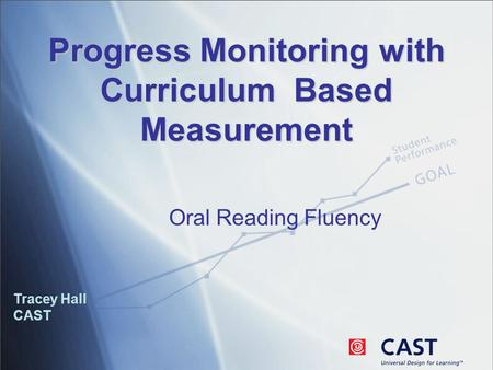 Progress Monitoring with Curriculum Based Measurement Tracey Hall CAST Oral Reading Fluency.