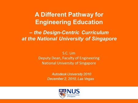 Autodesk University 2010, December 2, 2010, Las Vegas A Different Pathway for Engineering Education – the Design-Centric Curriculum at the National University.