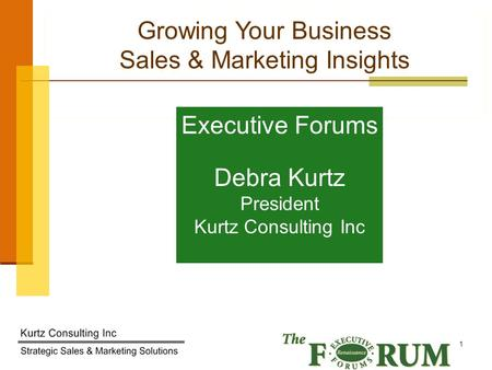 Kurtz Consulting Inc 1 Growing Your Business Sales & Marketing Insights Executive Forums Debra Kurtz President Kurtz Consulting Inc.
