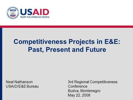 Competitiveness Projects in E&E: Past, Present and Future Neal Nathanson USAID/E&E Bureau 3rd Regional Competitiveness Conference Budva, Montenegro May.