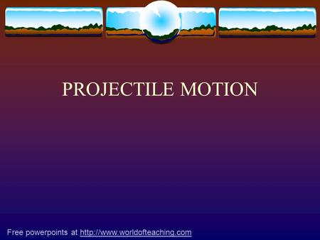 PROJECTILE MOTION Free powerpoints at http://www.worldofteaching.com.