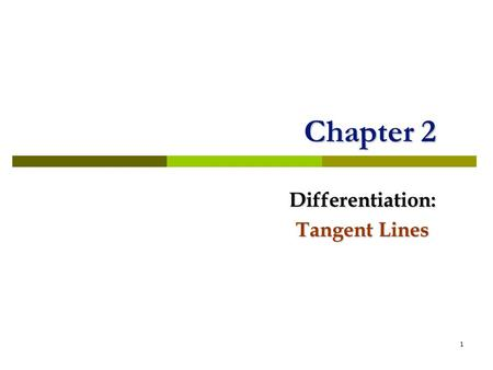 1 Chapter 2 Differentiation: Tangent Lines. tangent In plane geometry, we say that a line is tangent to a circle if it intersects the circle in one point.