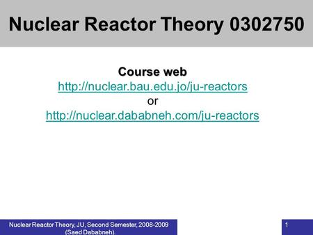 Nuclear Reactor Theory, JU, Second Semester, 2008-2009 (Saed Dababneh). 1 Course web  or