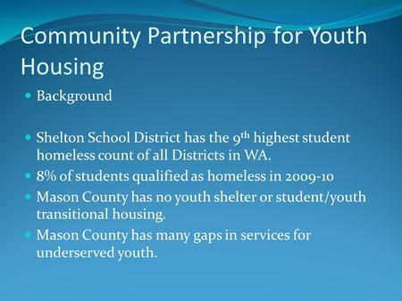 Community Partnership for Youth Housing Background Shelton School District has the 9 th highest student homeless count of all Districts in WA. 8% of students.