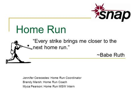 Home Run Every strike brings me closer to the next home run. ~Babe Ruth Jennifer Cerecedes: Home Run Coordinator Brandy Marsh: Home Run Coach Myca Pearson: