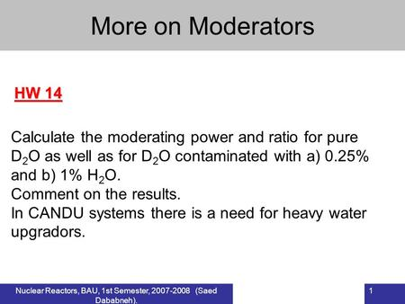 Nuclear Reactors, BAU, 1st Semester, 2007-2008 (Saed Dababneh). 1 HW 14 More on Moderators Calculate the moderating power and ratio for pure D 2 O as well.