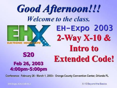 1 X-10 Beyond the Basics EH-Expo, S20, Cell #A Good Afternoon!!! Good Afternoon!!! Welcome to the class. EH-Expo 2003 2-Way X-10 & Intro to Extended Code!