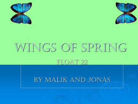 Wings of spring Float 22 By malik and jonas. Butterfly Stages A butterfly has four stages egg, larva, pupa, and adult. A butterfly has four stages egg,