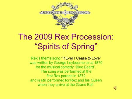 The 2009 Rex Procession: Spirits of Spring Rexs theme song If Ever I Cease to Love was written by George Leybourne circa 1870 for the musical comedy Blue.