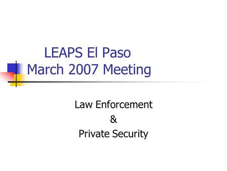 LEAPS El Paso March 2007 Meeting Law Enforcement & Private Security.