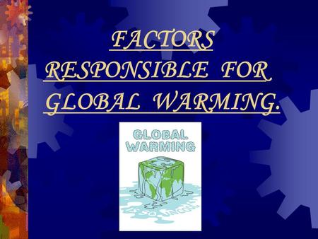 FACTORS RESPONSIBLE FOR GLOBAL WARMING.
