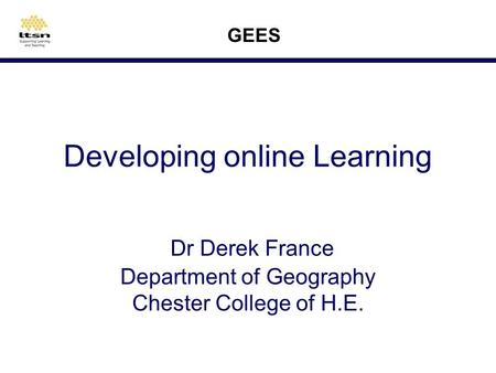 Developing online Learning Dr Derek France Department of Geography Chester College of H.E. GEES.