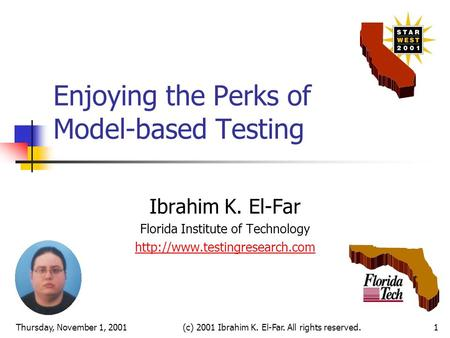Thursday, November 1, 2001(c) 2001 Ibrahim K. El-Far. All rights reserved.1 Enjoying the Perks of Model-based Testing Ibrahim K. El-Far Florida Institute.