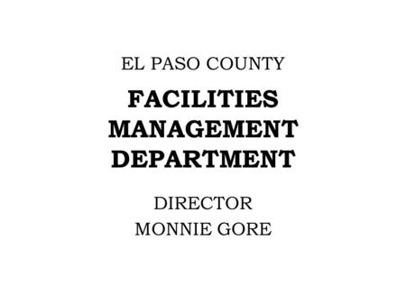EL PASO COUNTY FACILITIES MANAGEMENT DEPARTMENT DIRECTOR MONNIE GORE.