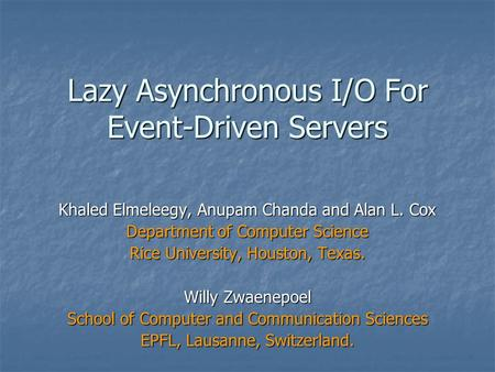 Lazy Asynchronous I/O For Event-Driven Servers Khaled Elmeleegy, Anupam Chanda and Alan L. Cox Department of Computer Science Rice University, Houston,