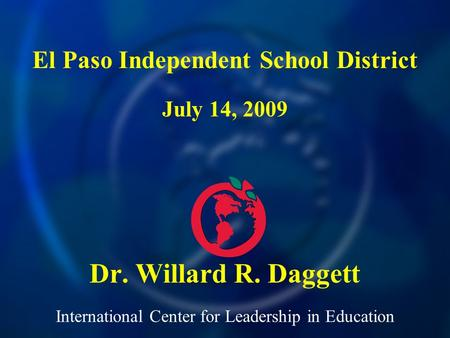 International Center for Leadership in Education Dr. Willard R. Daggett El Paso Independent School District July 14, 2009.