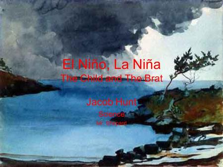 El Niño, La Niña The Child and The Brat Jacob Hunt Science Mr. Shepard.