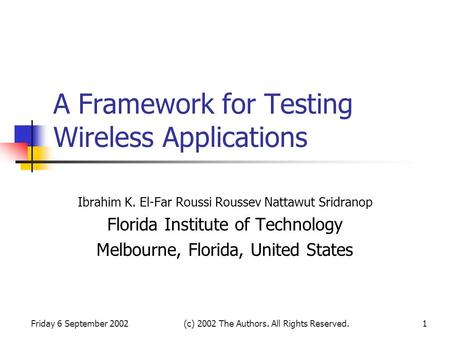Friday 6 September 2002(c) 2002 The Authors. All Rights Reserved.1 A Framework for Testing Wireless Applications Ibrahim K. El-Far Roussi Roussev Nattawut.