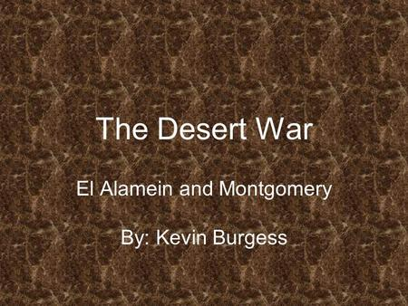 The Desert War El Alamein and Montgomery By: Kevin Burgess.