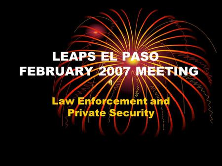 LEAPS EL PASO FEBRUARY 2007 MEETING Law Enforcement and Private Security.