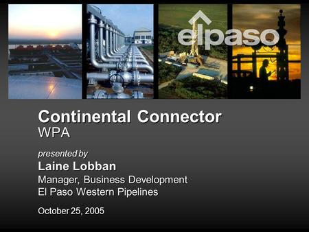 Continental Connector WPA October 25, 2005 presented by Laine Lobban Manager, Business Development El Paso Western Pipelines.