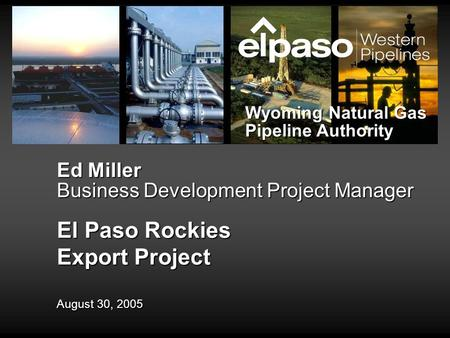 Ed Miller Business Development Project Manager El Paso Rockies Export Project August 30, 2005 Wyoming Natural Gas Pipeline Authority.