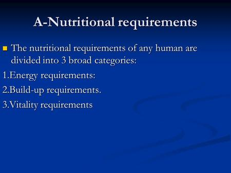 A-Nutritional requirements The nutritional requirements of any human are divided into 3 broad categories: The nutritional requirements of any human are.