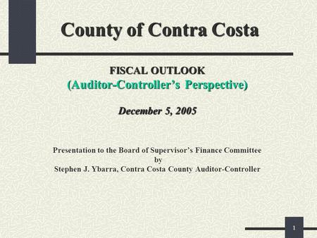 1 County of Contra Costa FISCAL OUTLOOK (Auditor-Controllers Perspective) December 5, 2005 County of Contra Costa FISCAL OUTLOOK (Auditor-Controllers Perspective)