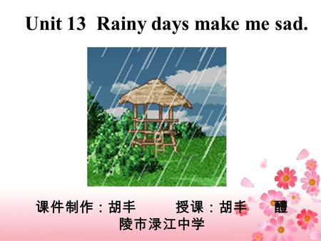 Unit 13 Rainy days make me sad.. How do you feel about the music? Happy? Excited? Relaxed? … The music makes me relaxed.