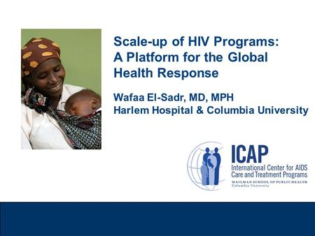 Scale-up of HIV Programs: A Platform for the Global Health Response Wafaa El-Sadr, MD, MPH Harlem Hospital & Columbia University.
