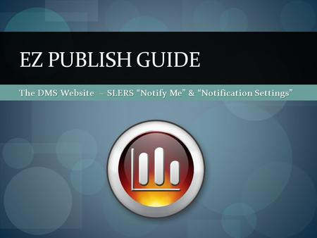 The DMS Website ~ SLERS Notify Me & Notification Settings EZ PUBLISH GUIDE.