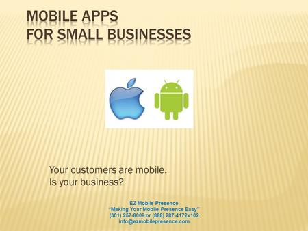 Your customers are mobile. Is your business? EZ Mobile Presence Making Your Mobile Presence Easy (301) 257-8009 or (888) 287-4172x102