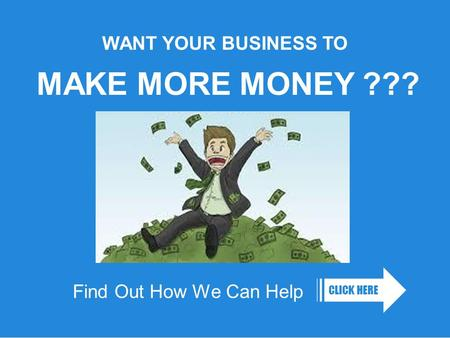 Find Out How We Can Help CLICK HERE WANT YOUR BUSINESS TO MAKE MORE MONEY ???