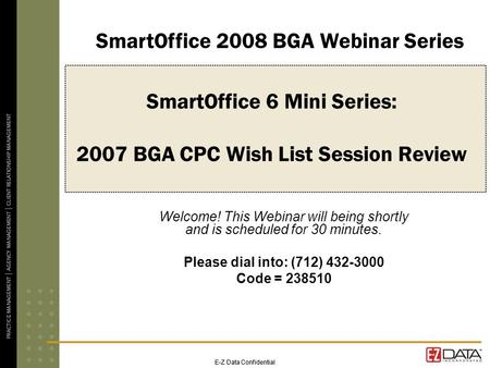 E-Z Data Confidential SmartOffice 6 Mini Series: 2007 BGA CPC Wish List Session Review Welcome! This Webinar will being shortly and is scheduled for 30.