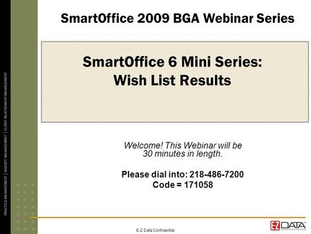 E-Z Data Confidential SmartOffice 6 Mini Series: Wish List Results Welcome! This Webinar will be 30 minutes in length. Please dial into: 218-486-7200 Code.