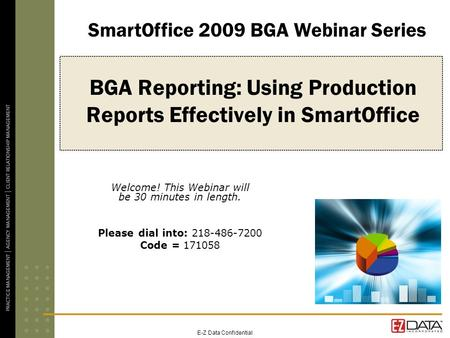 E-Z Data Confidential BGA Reporting: Using Production Reports Effectively in SmartOffice Welcome! This Webinar will be 30 minutes in length. Please dial.