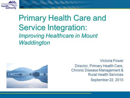 Primary Health Care and Service Integration: Improving Healthcare in Mount Waddington Victoria Power Director, Primary Health Care, Chronic Disease Management.