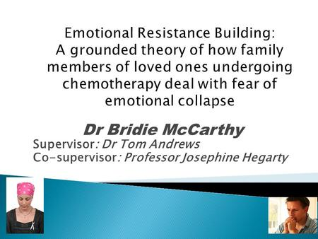 Emotional Resistance Building: A grounded theory of how family members of loved ones undergoing chemotherapy deal with fear of emotional collapse Dr Bridie.
