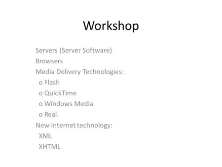 Workshop Servers (Server Software) Browsers Media Delivery Technologies: o Flash o QuickTime o Windows Media o Real. New Internet technology: XML XHTML.