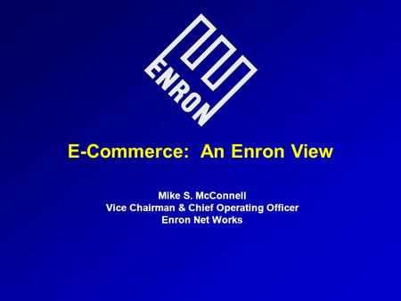 E-Commerce: An Enron View Mike S. McConnell Vice Chairman & Chief Operating Officer Enron Net Works.