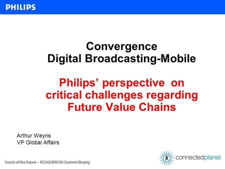 Vision of the future – ROADIBROM Summit Beijing Convergence Digital Broadcasting-Mobile Philips perspective on critical challenges regarding Future Value.