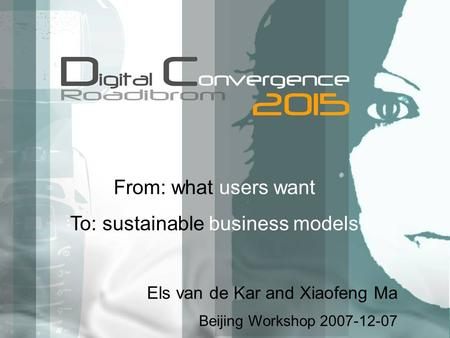 From: what users want To: sustainable business models Els van de Kar and Xiaofeng Ma Beijing Workshop 2007-12-07.