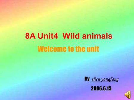 8A Unit4 Wild animals Welcome to the unit By shen yongfang 2006.6.15.
