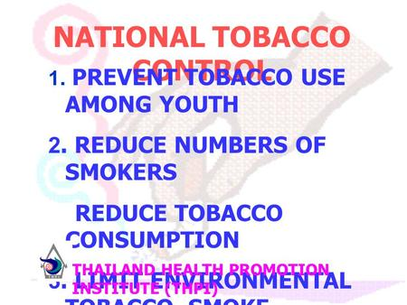 NATIONAL TOBACCO CONTROL 1. PREVENT TOBACCO USE AMONG YOUTH 2. REDUCE NUMBERS OF SMOKERS REDUCE TOBACCO CONSUMPTION 3. LIMIT ENVIRONMENTAL TOBACCO SMOKE.