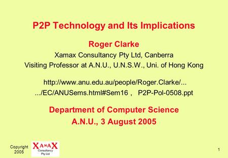 Copyright 2005 1 P2P Technology and Its Implications Roger Clarke Xamax Consultancy Pty Ltd, Canberra Visiting Professor at A.N.U., U.N.S.W., Uni. of Hong.