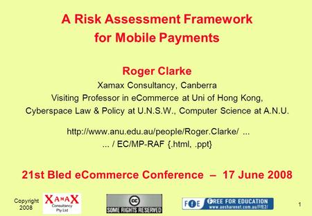 A Risk Assessment Framework for Mobile Payments Roger Clarke Xamax Consultancy, Canberra Visiting Professor in eCommerce at Uni of Hong Kong, Cyberspace.